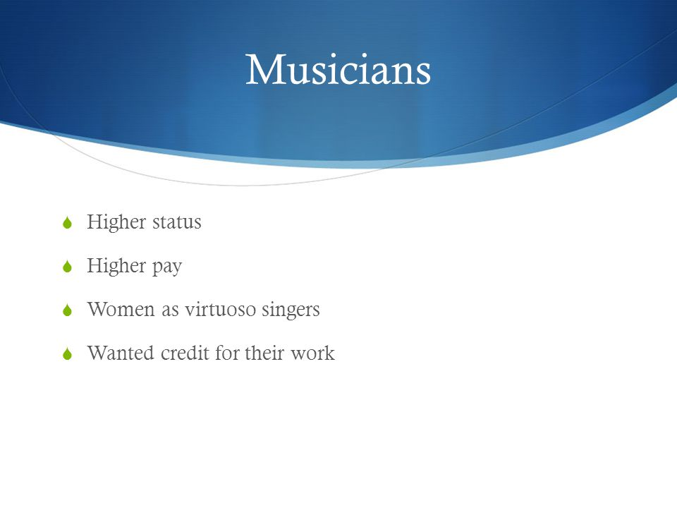 Musicians Higher status Higher pay Women as virtuoso singers