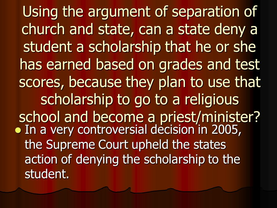 Using the argument of separation of church and state, can a state deny a student a scholarship that he or she has earned based on grades and test scores, because they plan to use that scholarship to go to a religious school and become a priest/minister