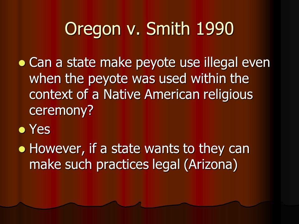 Oregon v. Smith 1990 Can a state make peyote use illegal even when the peyote was used within the context of a Native American religious ceremony
