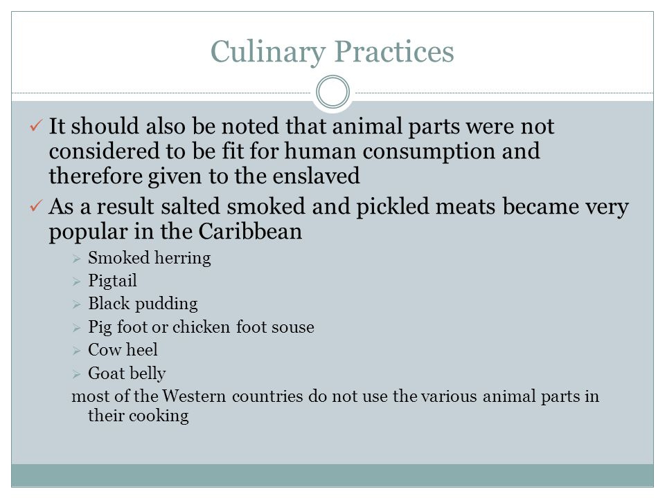 Culinary Practices It should also be noted that animal parts were not considered to be fit for human consumption and therefore given to the enslaved.