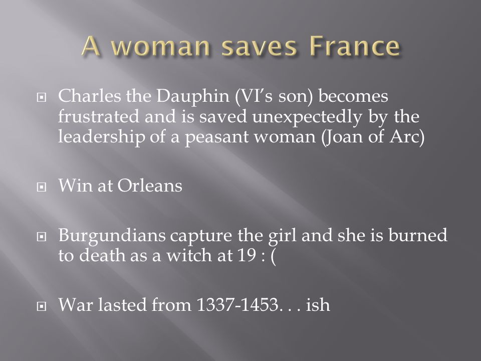 A woman saves France Charles the Dauphin (VI's son) becomes frustrated and is saved unexpectedly by the leadership of a peasant woman (Joan of Arc)