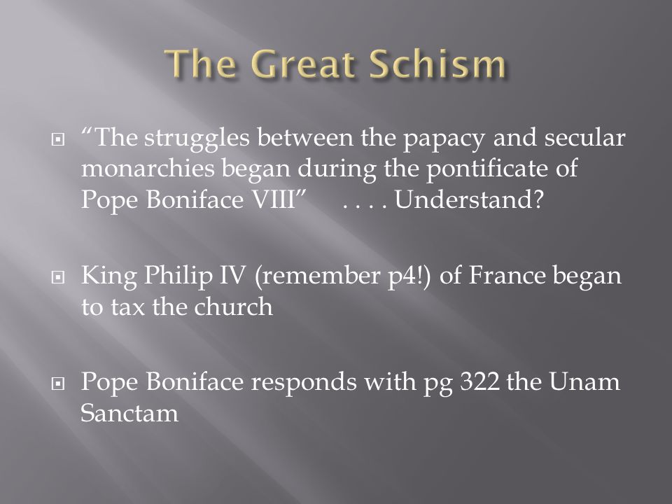 The Great Schism The struggles between the papacy and secular monarchies began during the pontificate of Pope Boniface VIII . . . . Understand