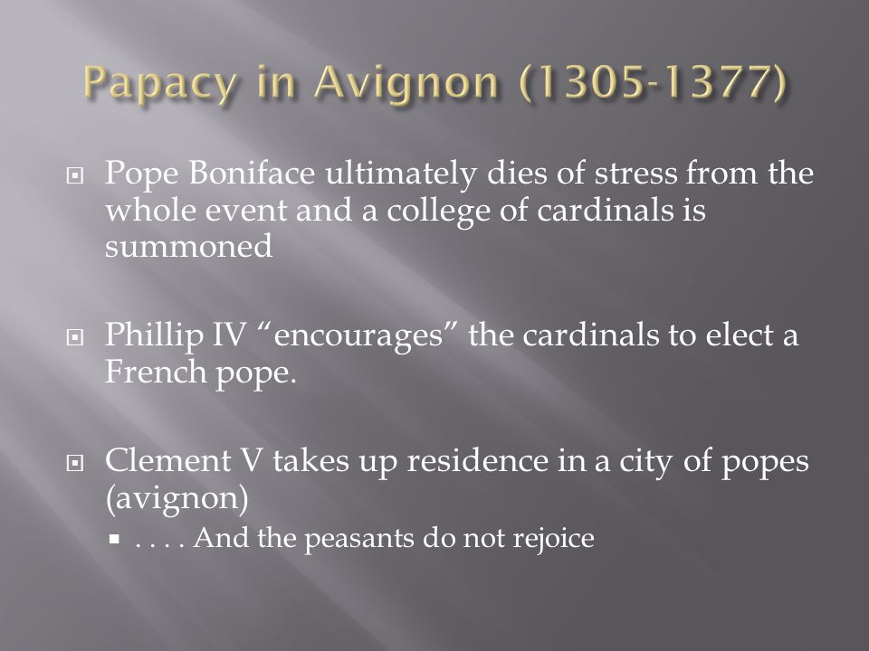 Papacy in Avignon (1305-1377) Pope Boniface ultimately dies of stress from the whole event and a college of cardinals is summoned.