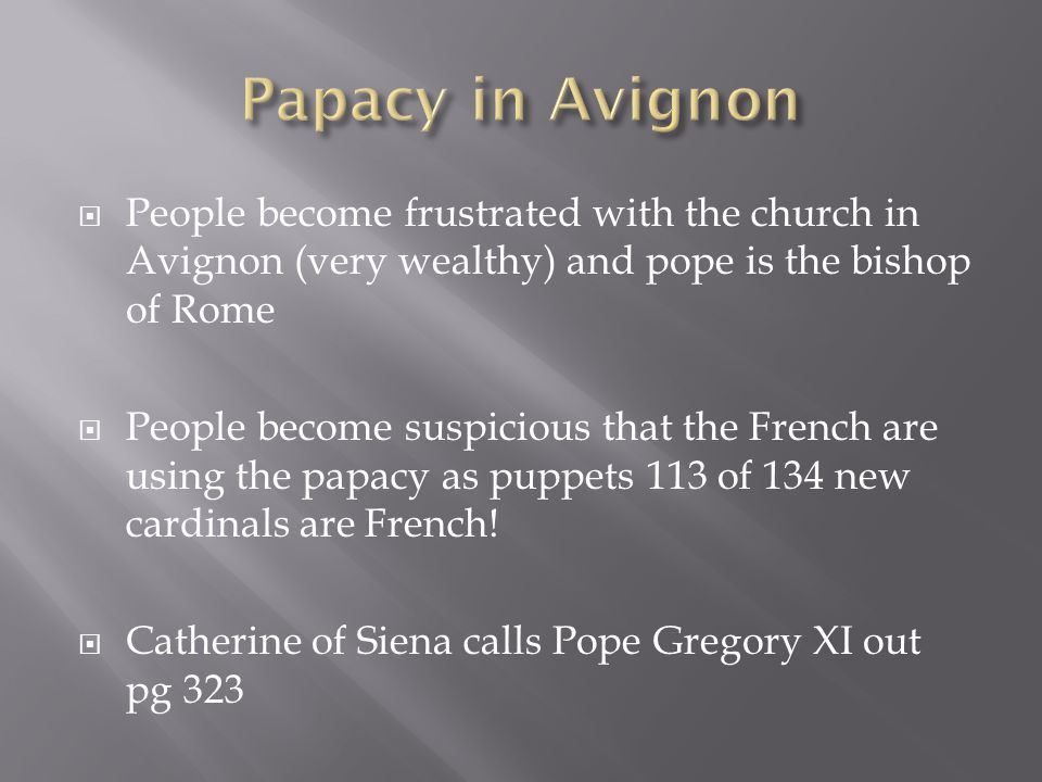 Papacy in Avignon People become frustrated with the church in Avignon (very wealthy) and pope is the bishop of Rome.