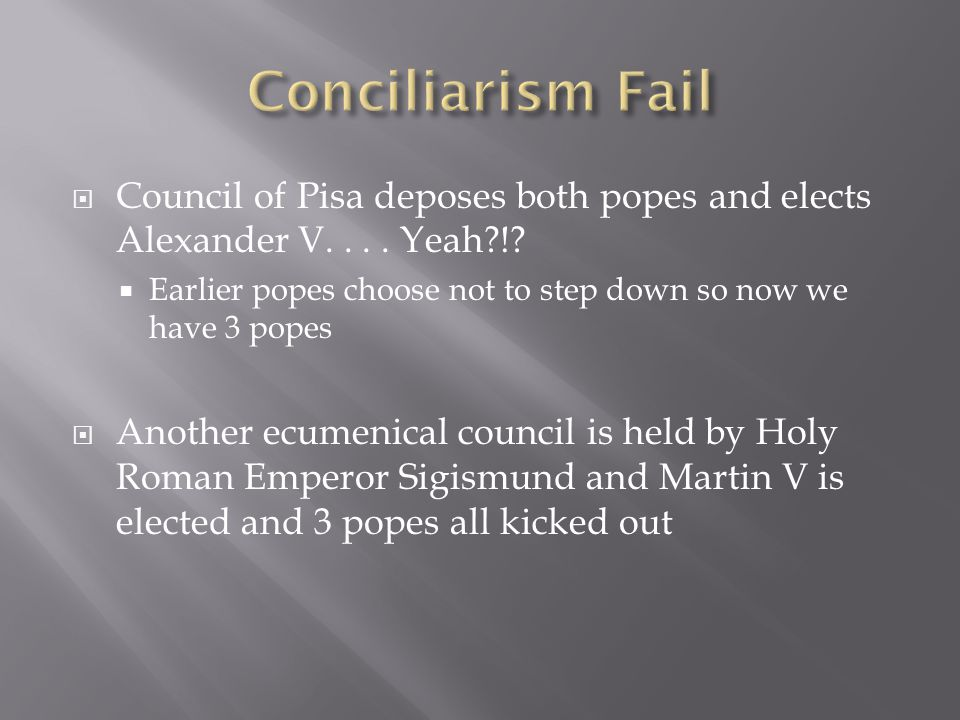 Conciliarism Fail Council of Pisa deposes both popes and elects Alexander V. . . . Yeah !