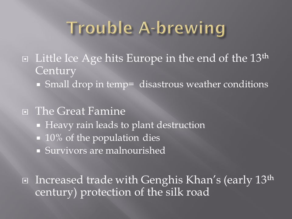 Trouble A-brewing Little Ice Age hits Europe in the end of the 13th Century. Small drop in temp= disastrous weather conditions.