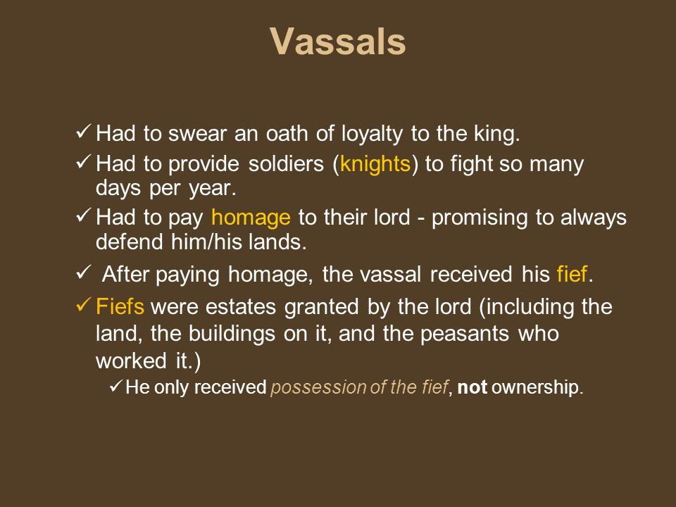 Vassals Had to swear an oath of loyalty to the king.