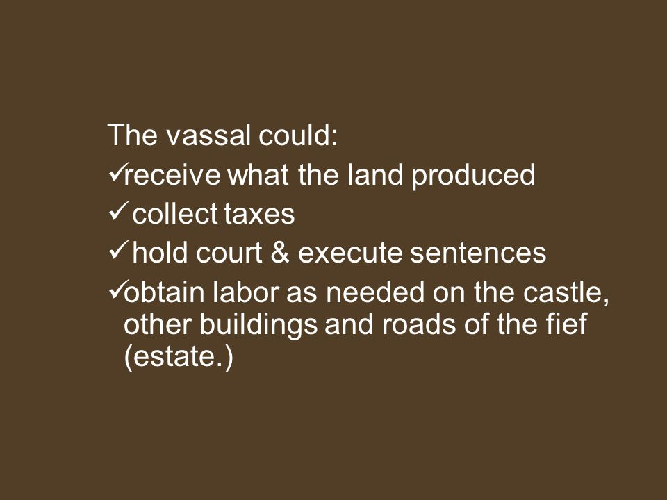 The vassal could: receive what the land produced. collect taxes. hold court & execute sentences.