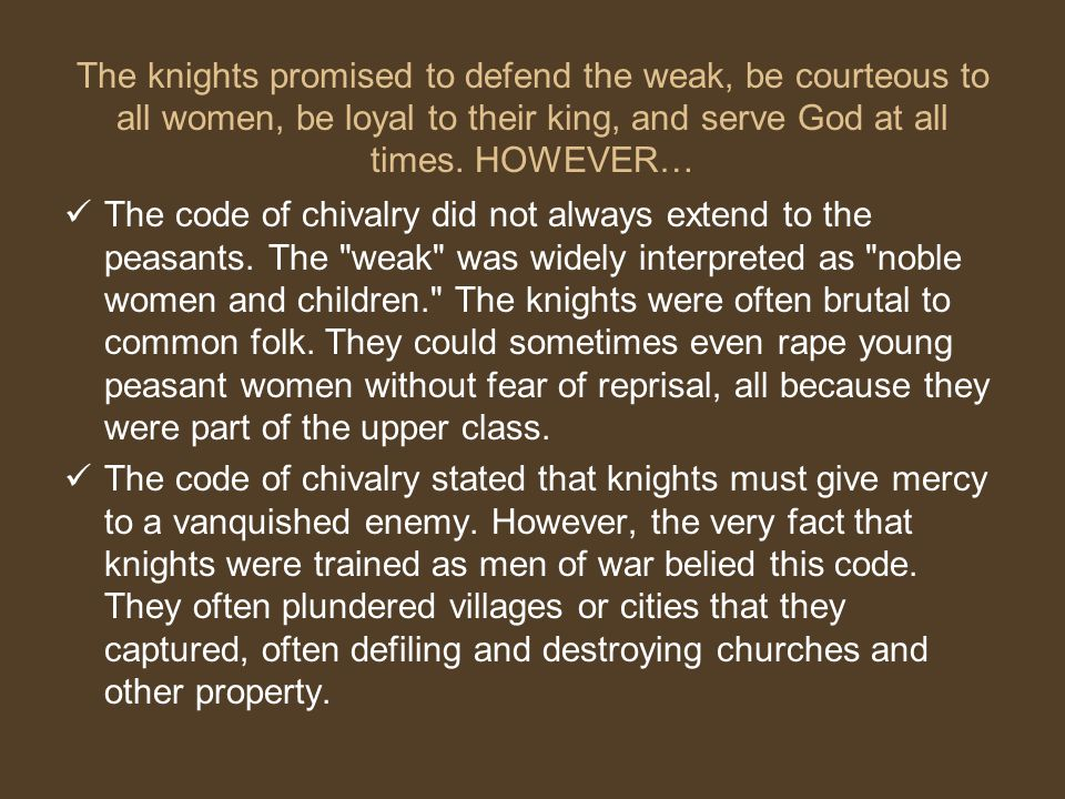 The knights promised to defend the weak, be courteous to all women, be loyal to their king, and serve God at all times. HOWEVER…