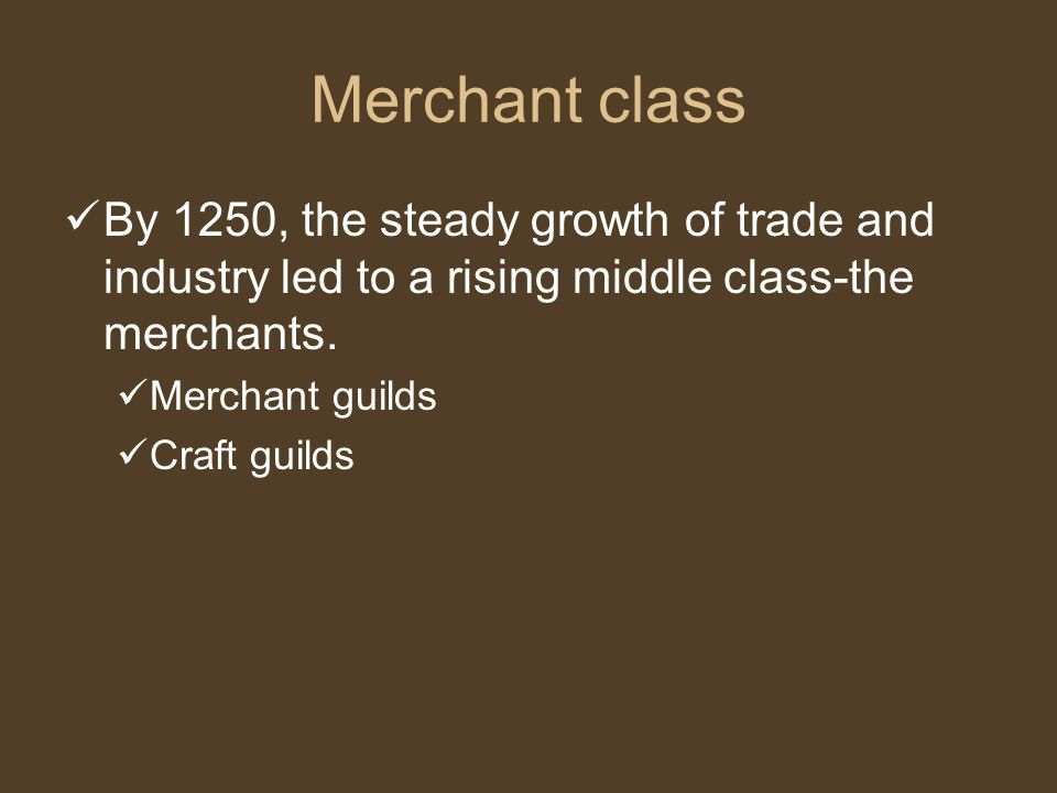 Merchant class By 1250, the steady growth of trade and industry led to a rising middle class-the merchants.