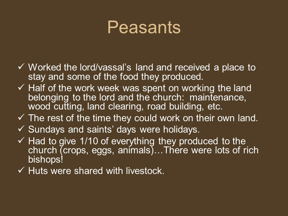 Peasants Worked the lord/vassal's land and received a place to stay and some of the food they produced.