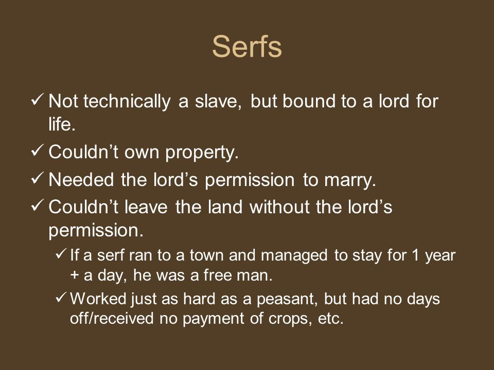 Serfs Not technically a slave, but bound to a lord for life.