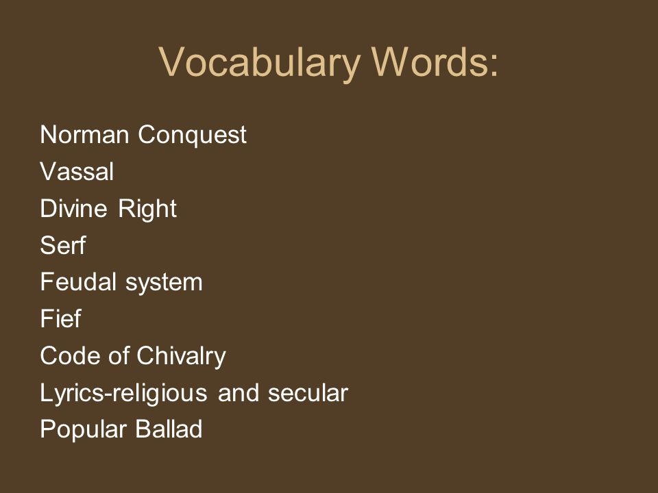 Vocabulary Words: Norman Conquest Vassal Divine Right Serf Feudal system Fief Code of Chivalry Lyrics-religious and secular Popular Ballad