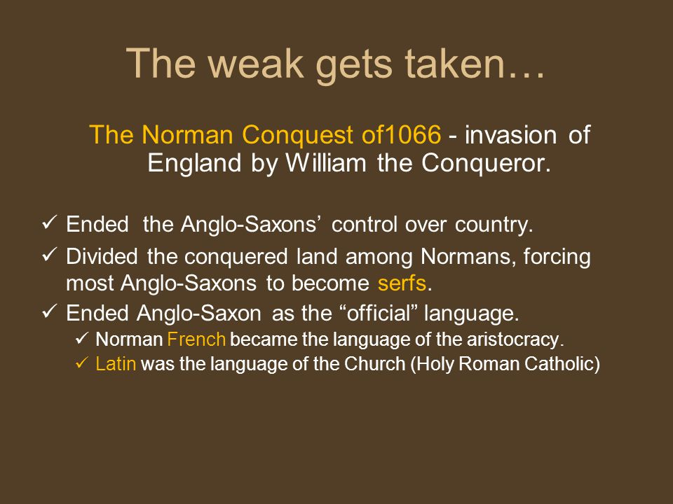 The weak gets taken… The Norman Conquest of1066 - invasion of England by William the Conqueror. Ended the Anglo-Saxons' control over country.