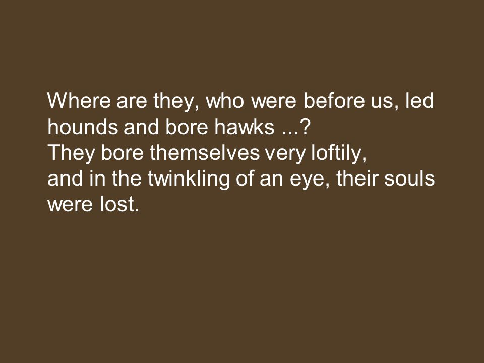 Where are they, who were before us, led hounds and bore hawks