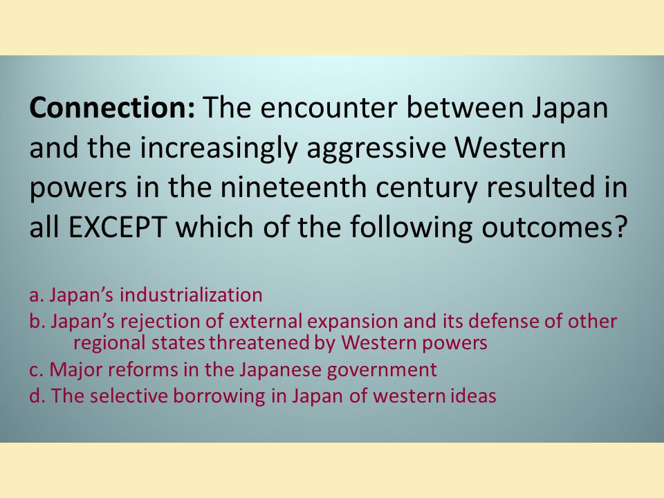Connection: The encounter between Japan and the increasingly aggressive Western powers in the nineteenth century resulted in all EXCEPT which of the following outcomes