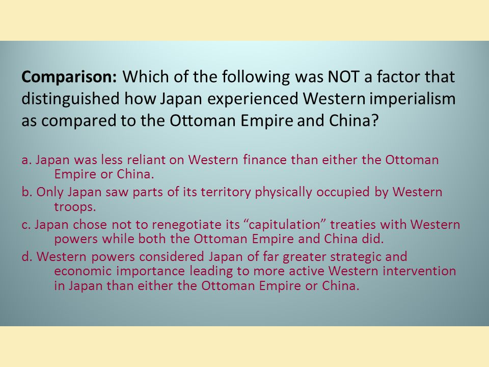 Comparison: Which of the following was NOT a factor that distinguished how Japan experienced Western imperialism as compared to the Ottoman Empire and China