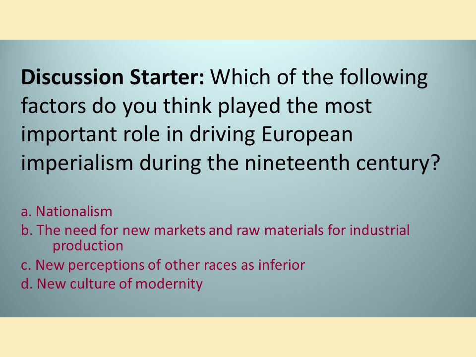 Discussion Starter: Which of the following factors do you think played the most important role in driving European imperialism during the nineteenth century