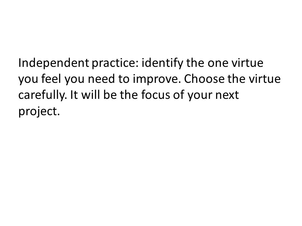 Independent practice: identify the one virtue you feel you need to improve.
