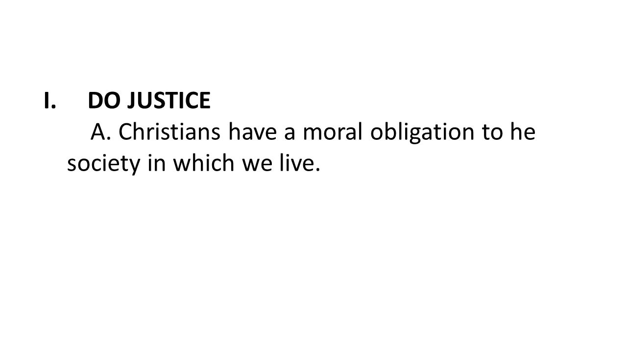 DO JUSTICE A. Christians have a moral obligation to he society in which we live.
