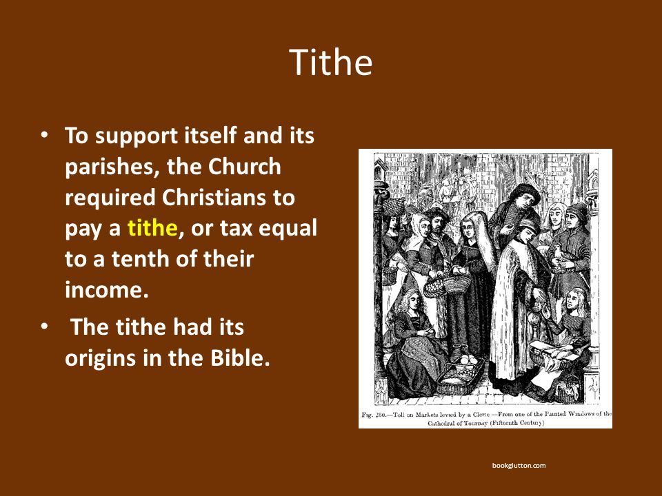 Tithe To support itself and its parishes, the Church required Christians to pay a tithe, or tax equal to a tenth of their income.