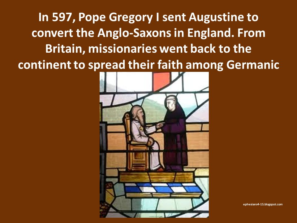 In 597, Pope Gregory I sent Augustine to convert the Anglo-Saxons in England. From Britain, missionaries went back to the continent to spread their faith among Germanic tribes.