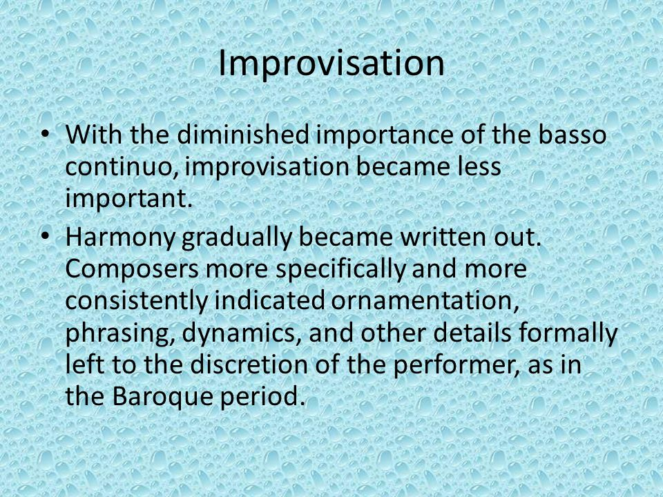 Improvisation With the diminished importance of the basso continuo, improvisation became less important.