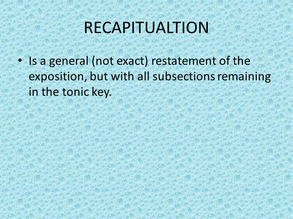 RECAPITUALTION Is a general (not exact) restatement of the exposition, but with all subsections remaining in the tonic key.