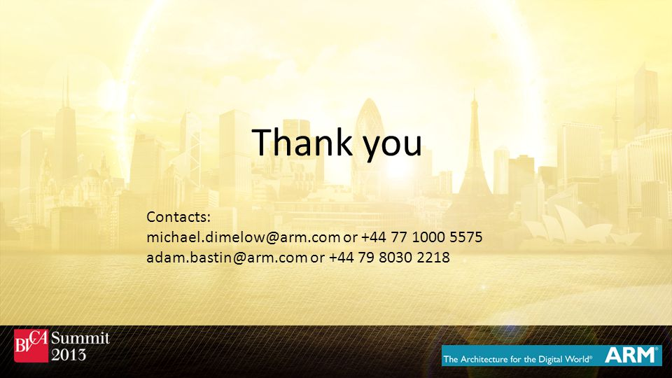 Thank you Contacts: michael.dimelow@arm.com or +44 77 1000 5575