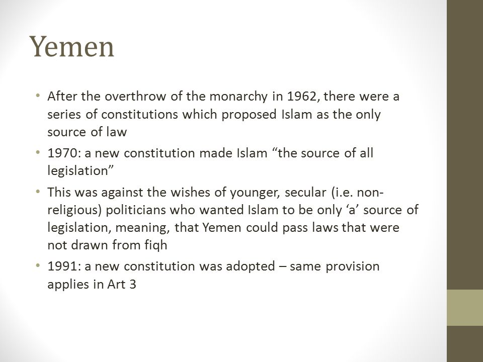 Yemen After the overthrow of the monarchy in 1962, there were a series of constitutions which proposed Islam as the only source of law.