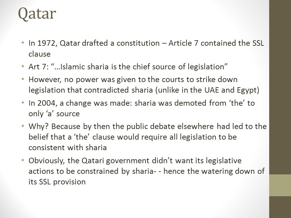 Qatar In 1972, Qatar drafted a constitution – Article 7 contained the SSL clause. Art 7: …Islamic sharia is the chief source of legislation