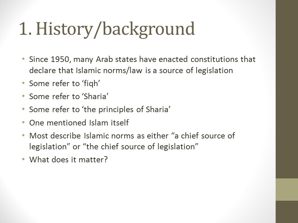 1. History/background Since 1950, many Arab states have enacted constitutions that declare that Islamic norms/law is a source of legislation.