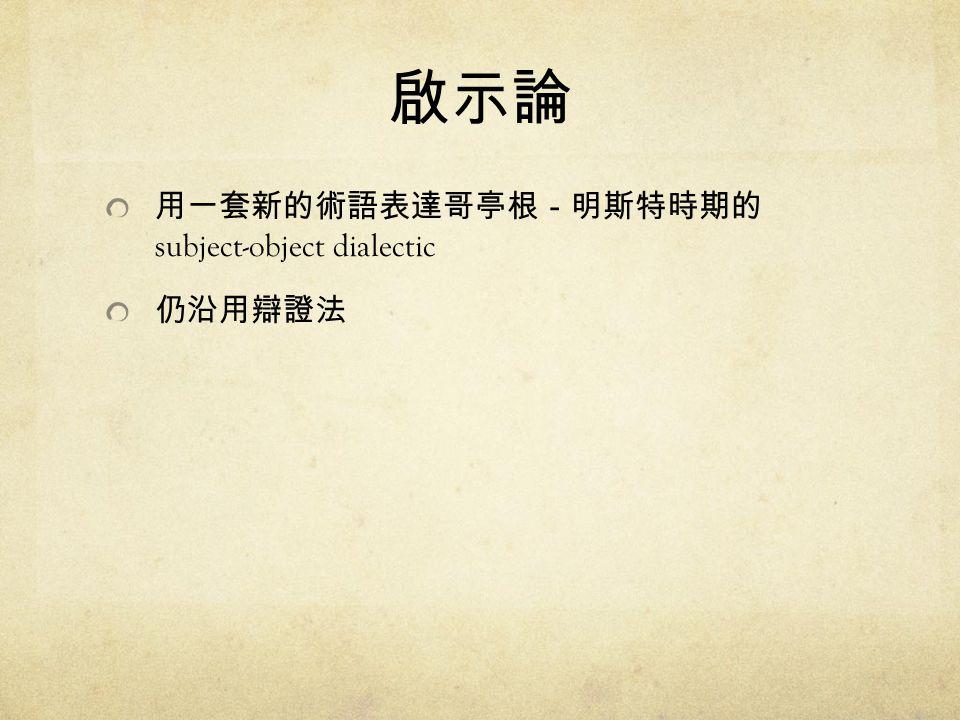 啟示論 用一套新的術語表達哥亭根-明斯特時期的 subject-object dialectic 仍沿用辯證法