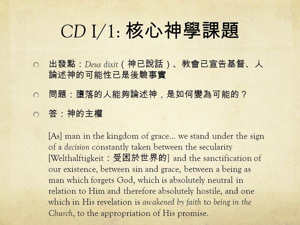 CD I/1: 核心神學課題 出發點:Deus dixit(神已說話)、教會已宣告基督、人 論述神的可能性已是後驗事實