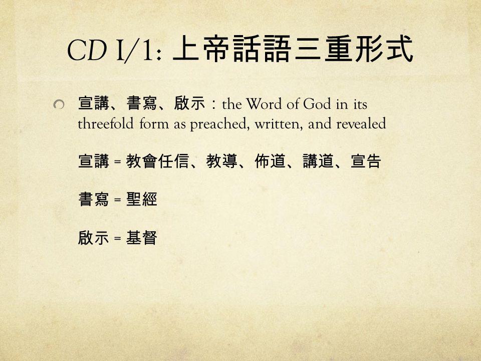 CD I/1: 上帝話語三重形式 宣講、書寫、啟示:the Word of God in its threefold form as preached, written, and revealed 宣講 = 教會任信、教導、佈道、講道、宣告 書寫 = 聖經 啟示 = 基督.