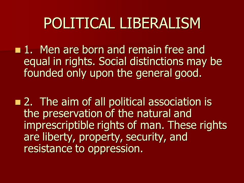POLITICAL LIBERALISM 1. Men are born and remain free and equal in rights. Social distinctions may be founded only upon the general good.