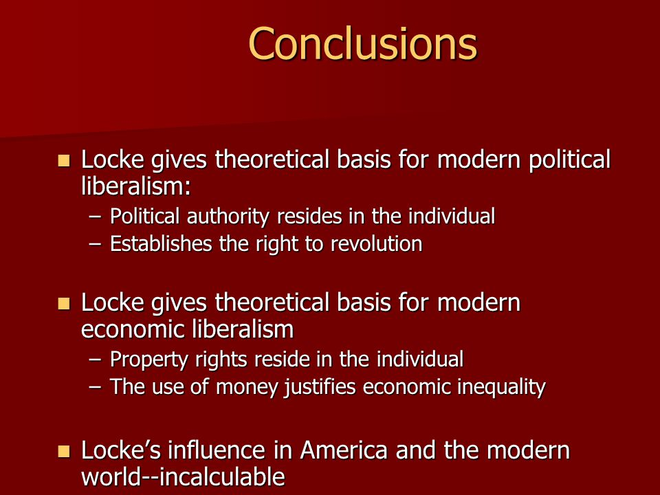 Conclusions Locke gives theoretical basis for modern political liberalism: Political authority resides in the individual.