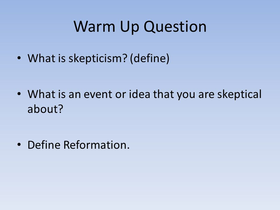 Warm Up Question What is skepticism (define)