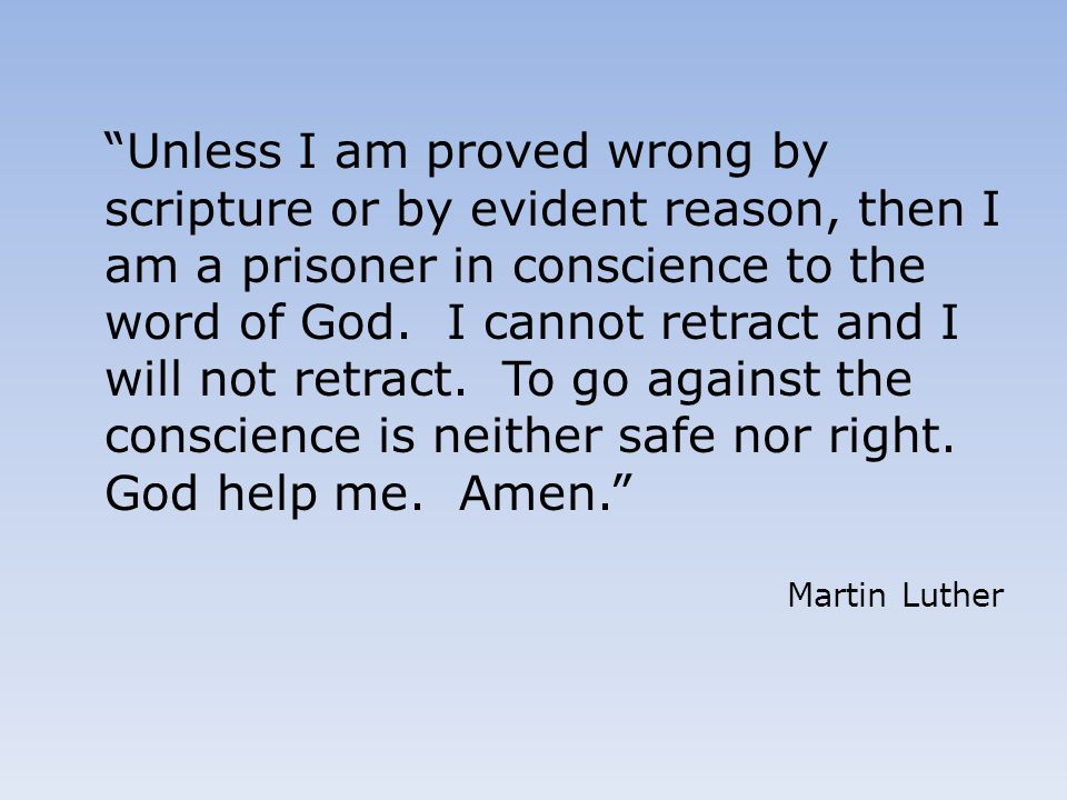 Unless I am proved wrong by scripture or by evident reason, then I am a prisoner in conscience to the word of God. I cannot retract and I will not retract. To go against the conscience is neither safe nor right. God help me. Amen.