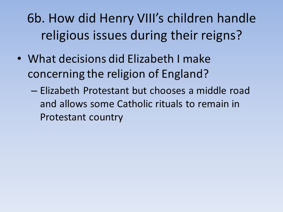 6b. How did Henry VIII's children handle religious issues during their reigns