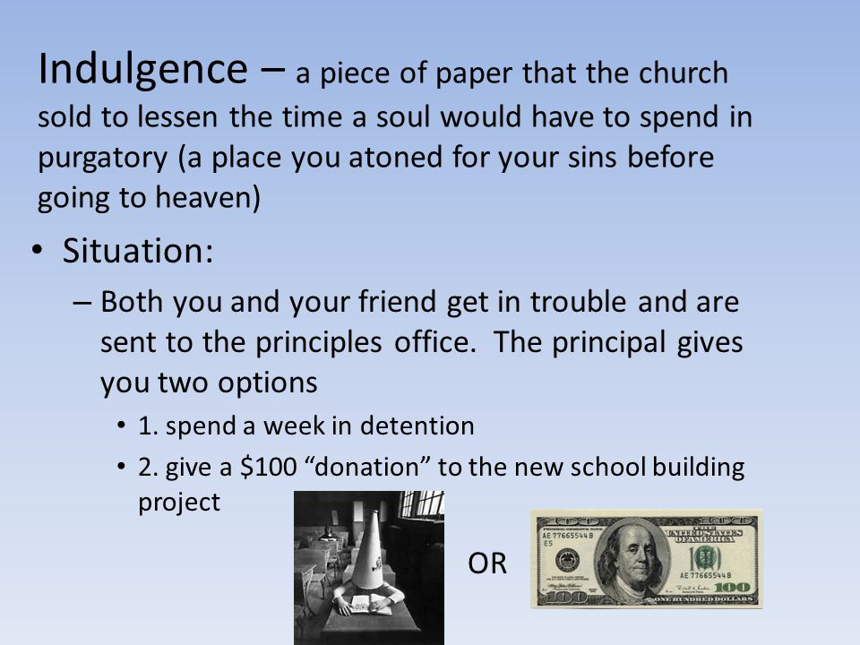 Indulgence – a piece of paper that the church sold to lessen the time a soul would have to spend in purgatory (a place you atoned for your sins before going to heaven)