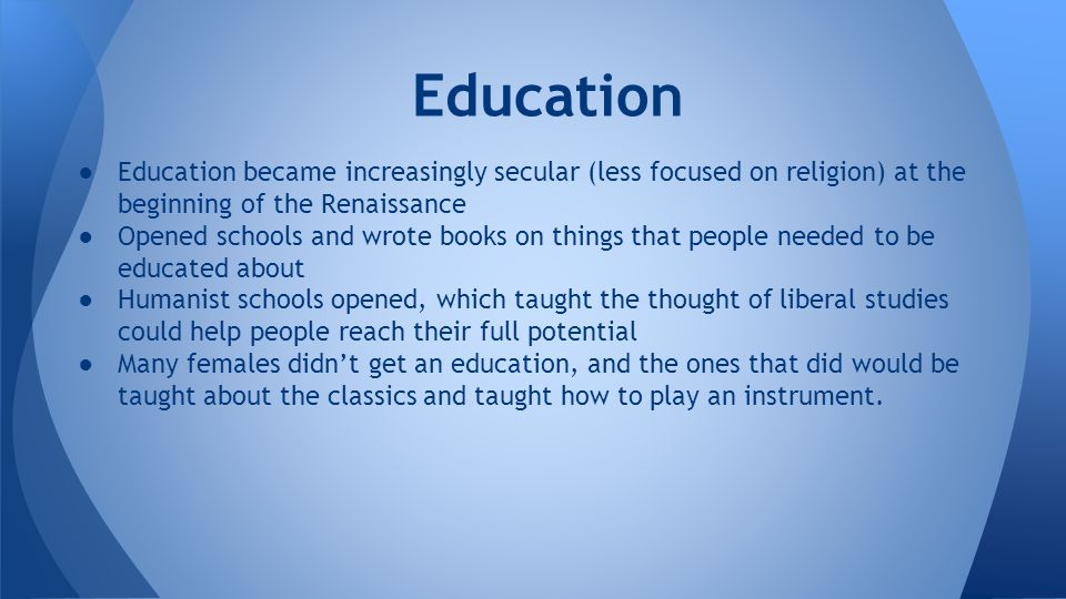 Education Education became increasingly secular (less focused on religion) at the beginning of the Renaissance.