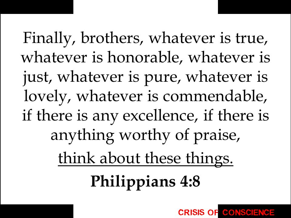 Finally, brothers, whatever is true, whatever is honorable, whatever is just, whatever is pure, whatever is lovely, whatever is commendable, if there is any excellence, if there is anything worthy of praise, think about these things.