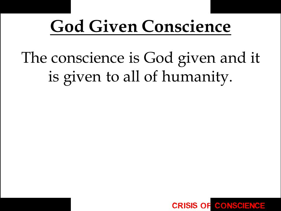 The conscience is God given and it is given to all of humanity.