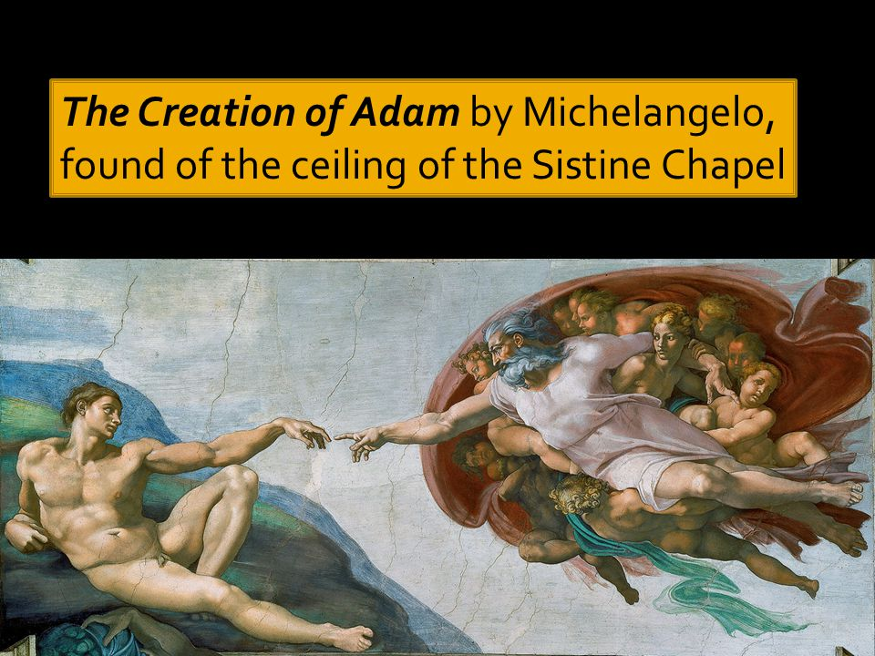 The Creation of Adam by Michelangelo, found of the ceiling of the Sistine Chapel