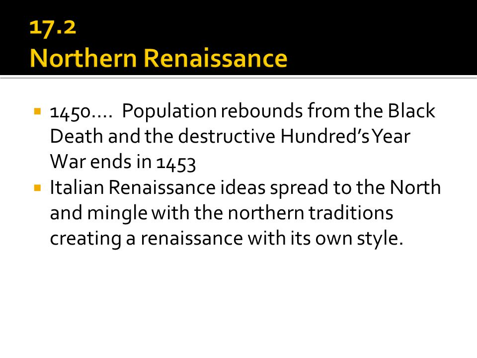 17.2 Northern Renaissance 1450…. Population rebounds from the Black Death and the destructive Hundred's Year War ends in 1453.
