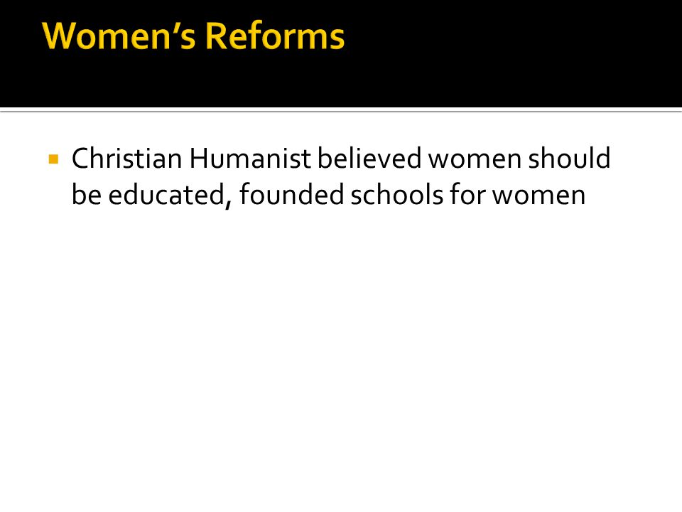 Women's Reforms Christian Humanist believed women should be educated, founded schools for women