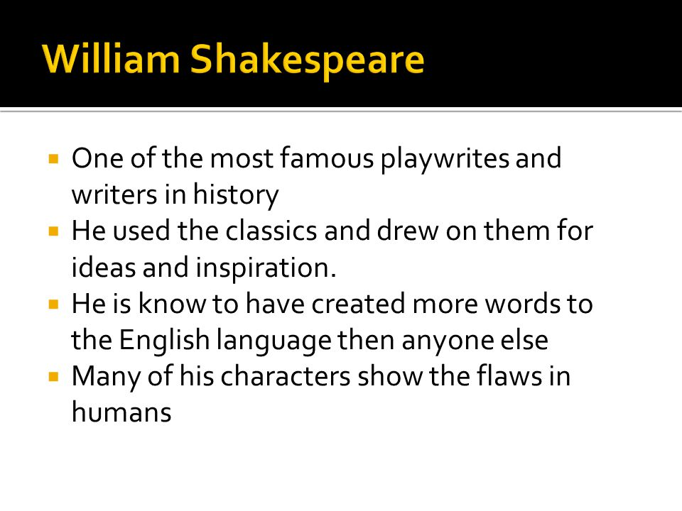 William Shakespeare One of the most famous playwrites and writers in history. He used the classics and drew on them for ideas and inspiration.