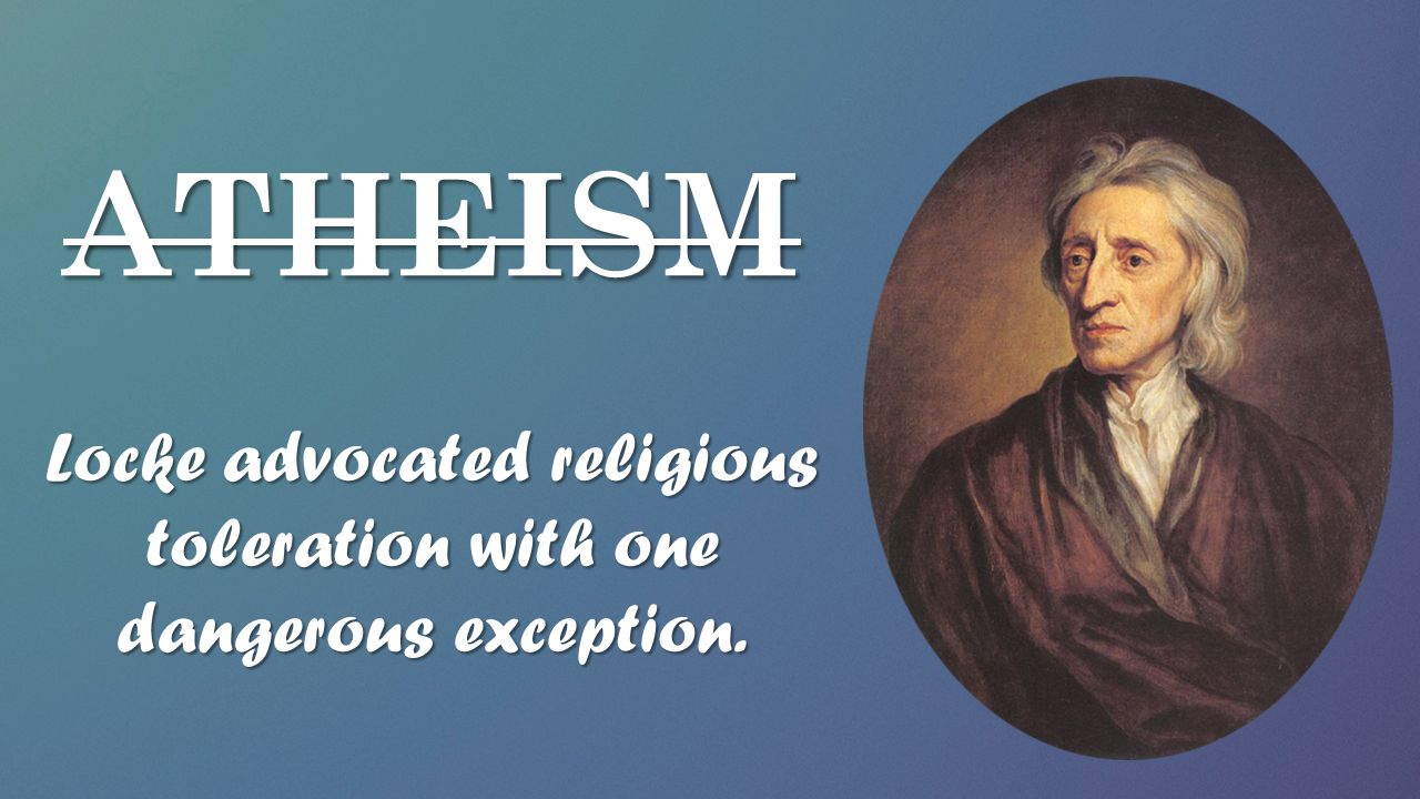 ATHEISM Locke advocated religious toleration with one dangerous exception.