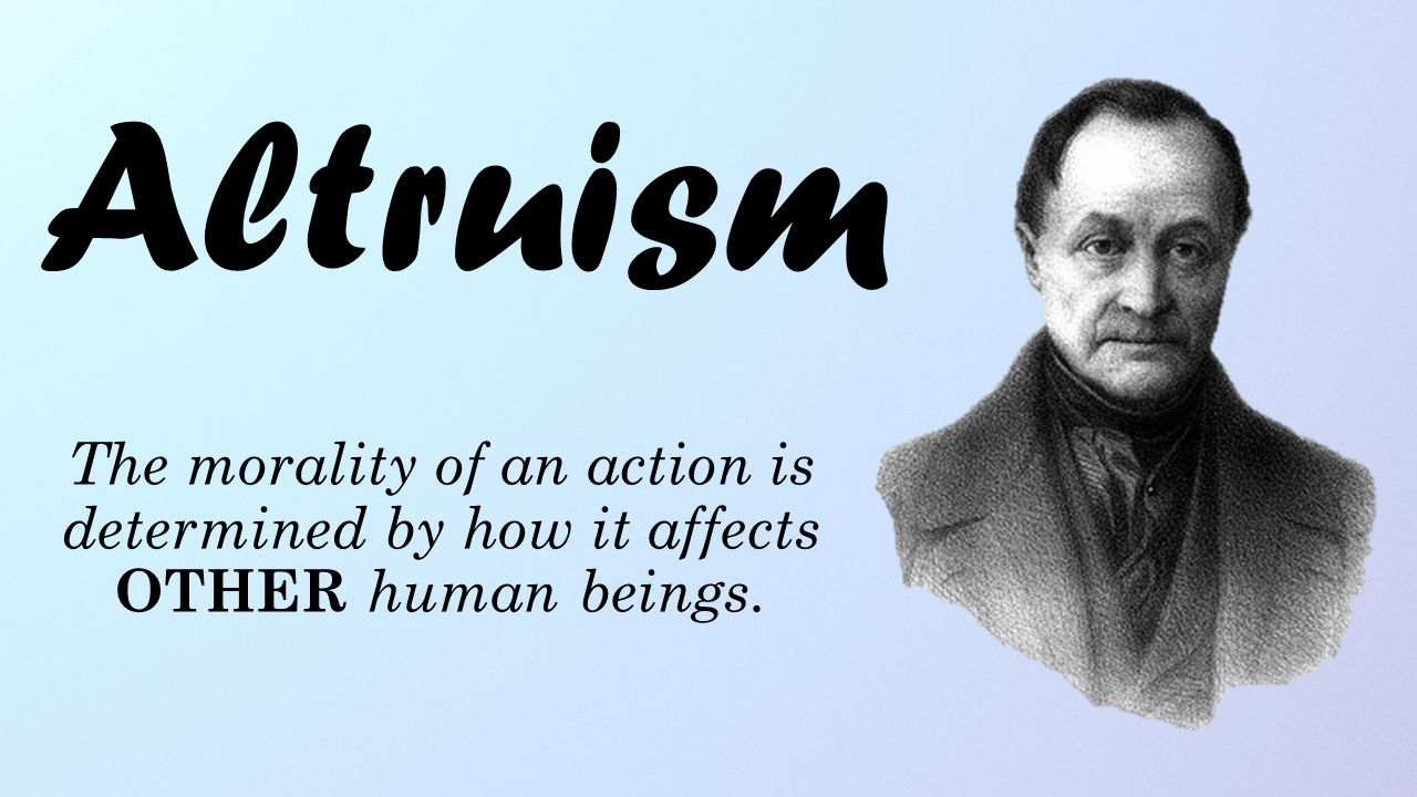 Altruism The morality of an action is determined by how it affects OTHER human beings.